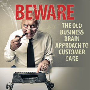 Beware The Old Business Brain Approach to Customer Care